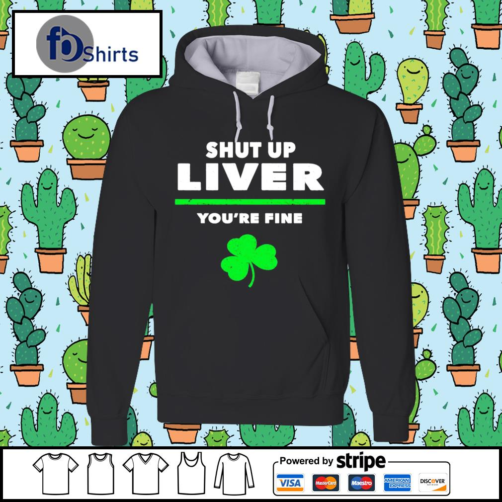 Shut Up Liver You're Fine Irish hoodie