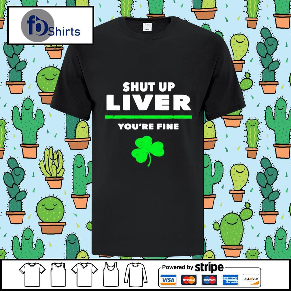 Shut Up Liver You're Fine Irish shirt
