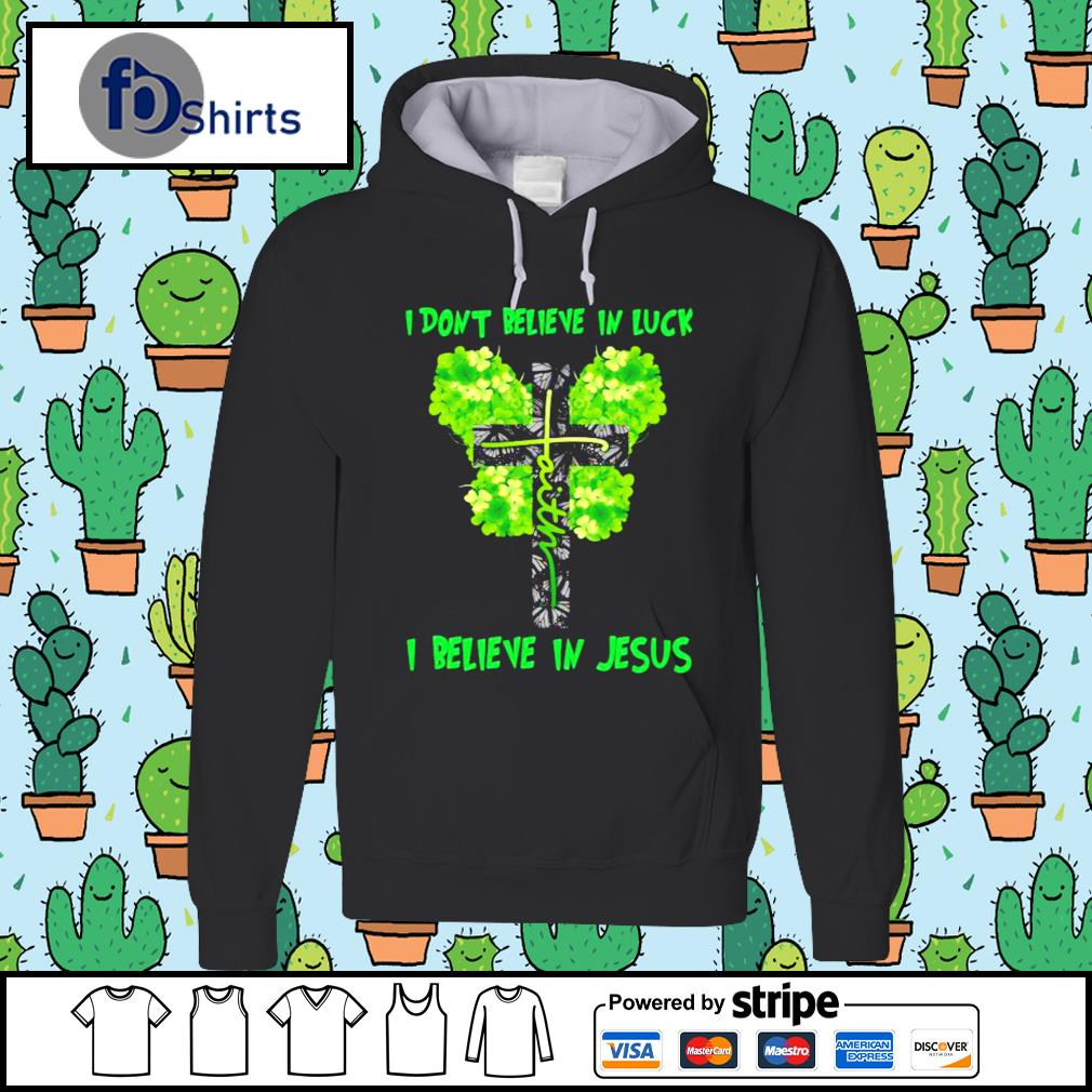St Patrick's Day I Don't Believe In Luck I Believe In Jesus Shirt hoodie