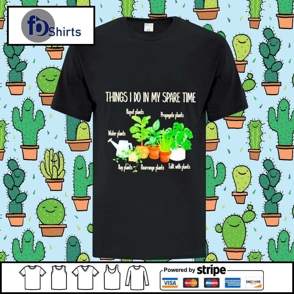 Thing I do in my spare time repot plants water plants shirt
