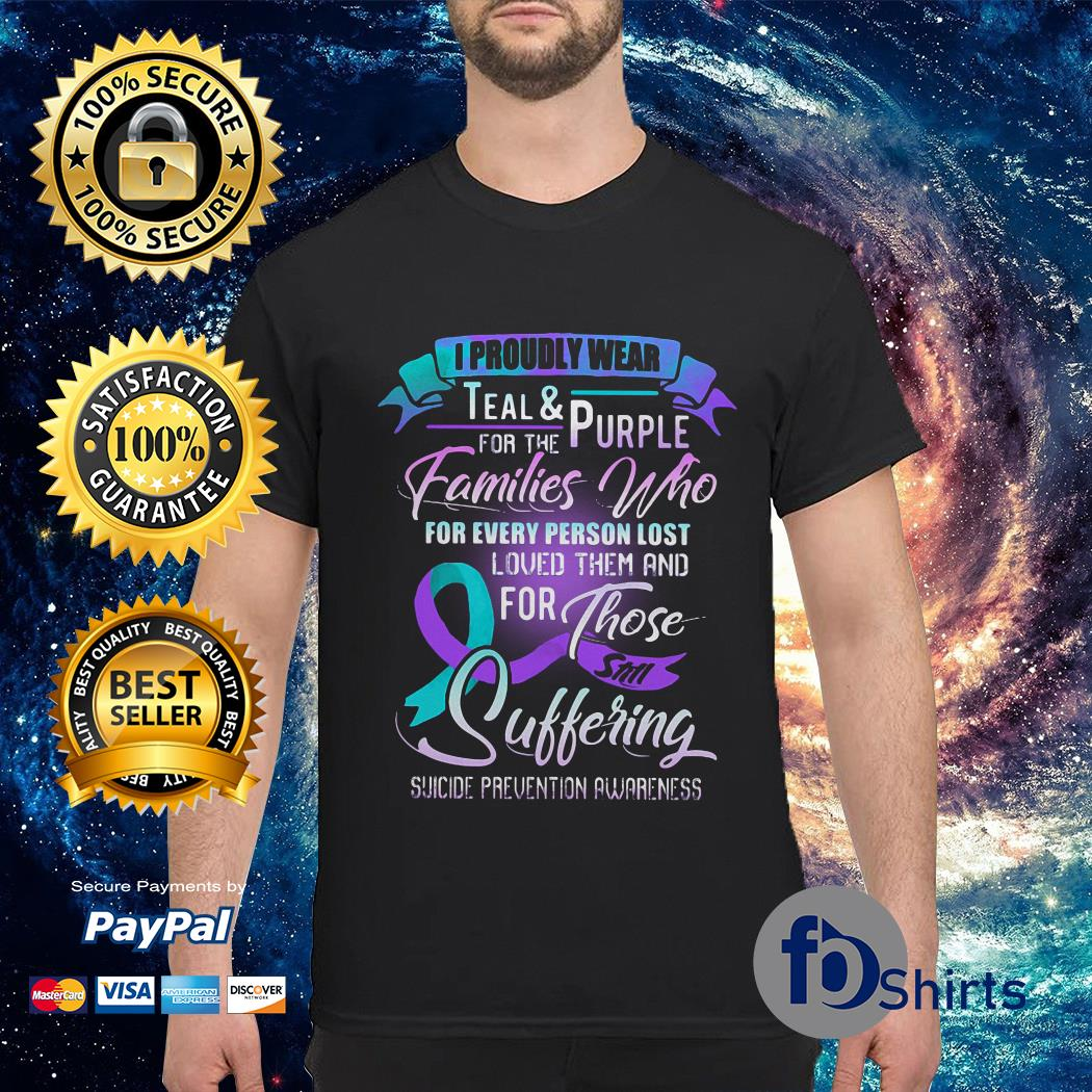 I proudly wear teal and purple for the Families Who for every person lost loved them and for those still suffering suicide prevention awareness shirt