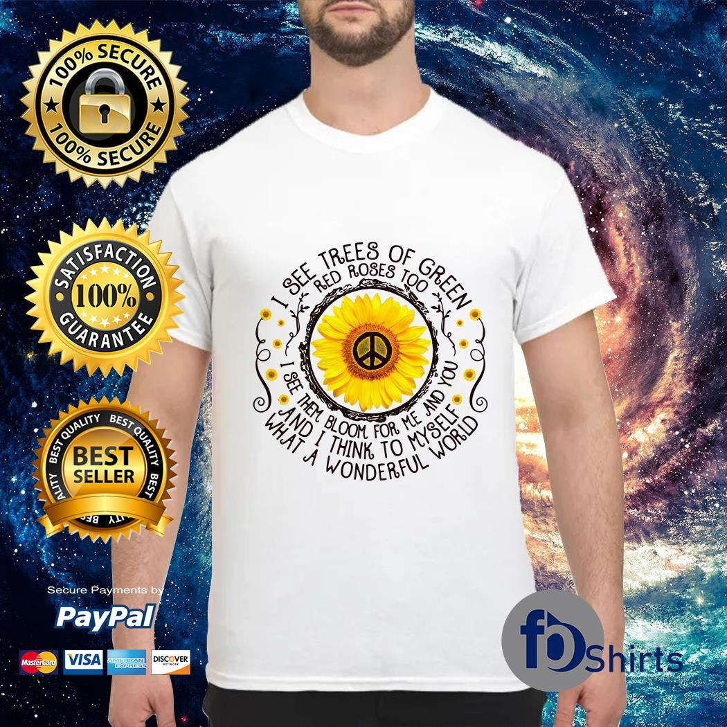 Sunflower I see trees of green red roses too I see them bloom for Me and You shirt