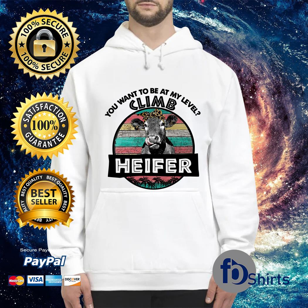 You want to be at My level Heifer shirtYou want to be at My level Heifer Hoodie