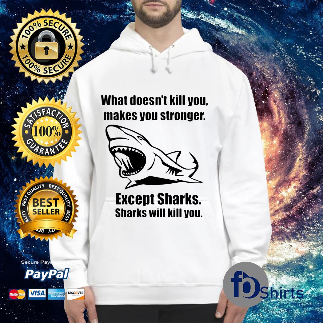 What doesn't kill you makes You stronger Except Sharks Sharks will kill You Hoodie