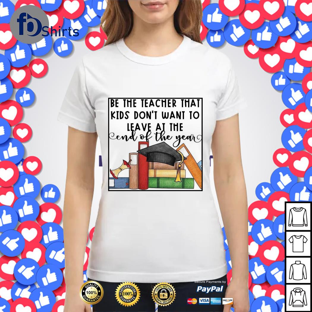 Be the teacher that kids don't want to leave at the end of the year Ladies tee