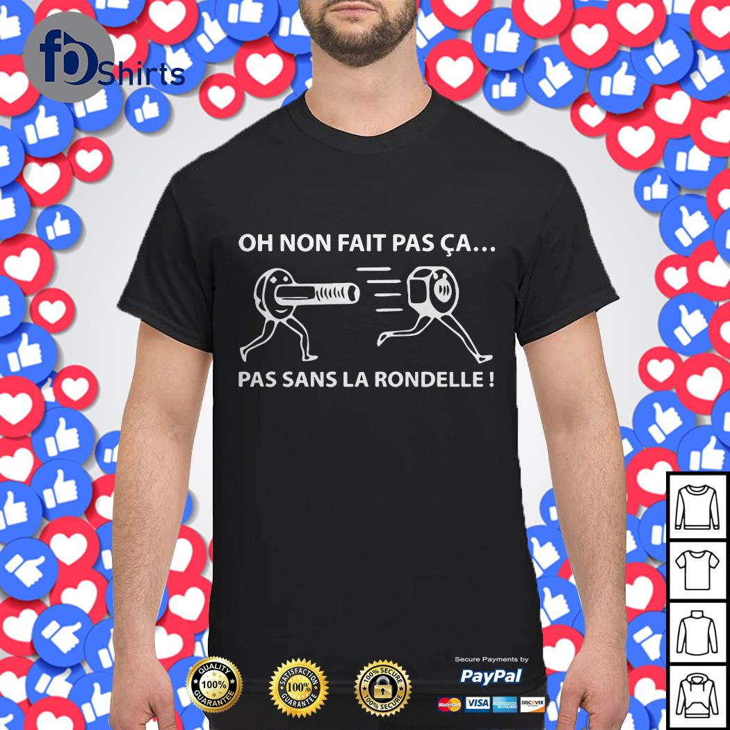 Oh Non Fait Pas Ca Pas Sans La Rondelle shirt