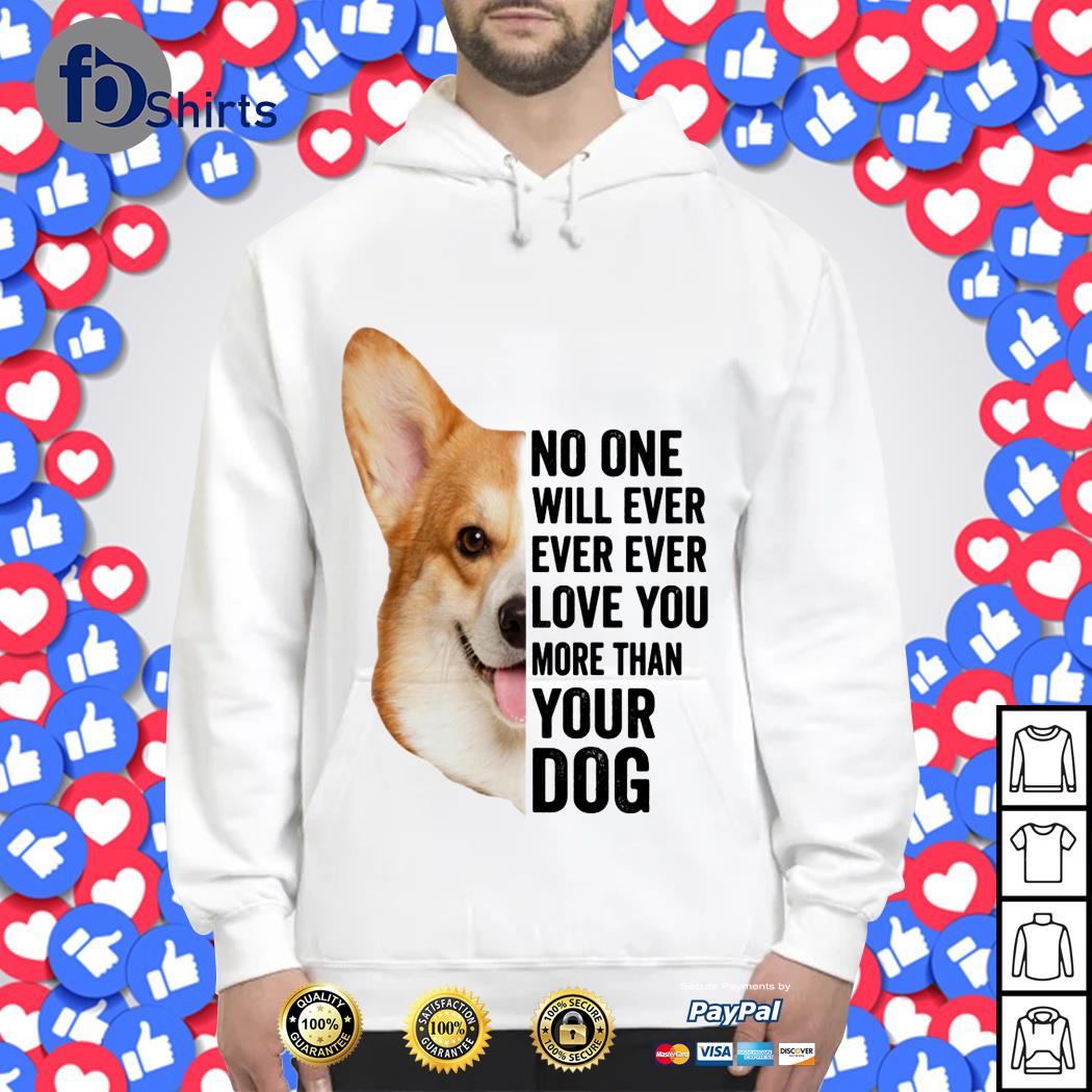 Corgi No one will ever ever ever love You more than Your Dog shirt