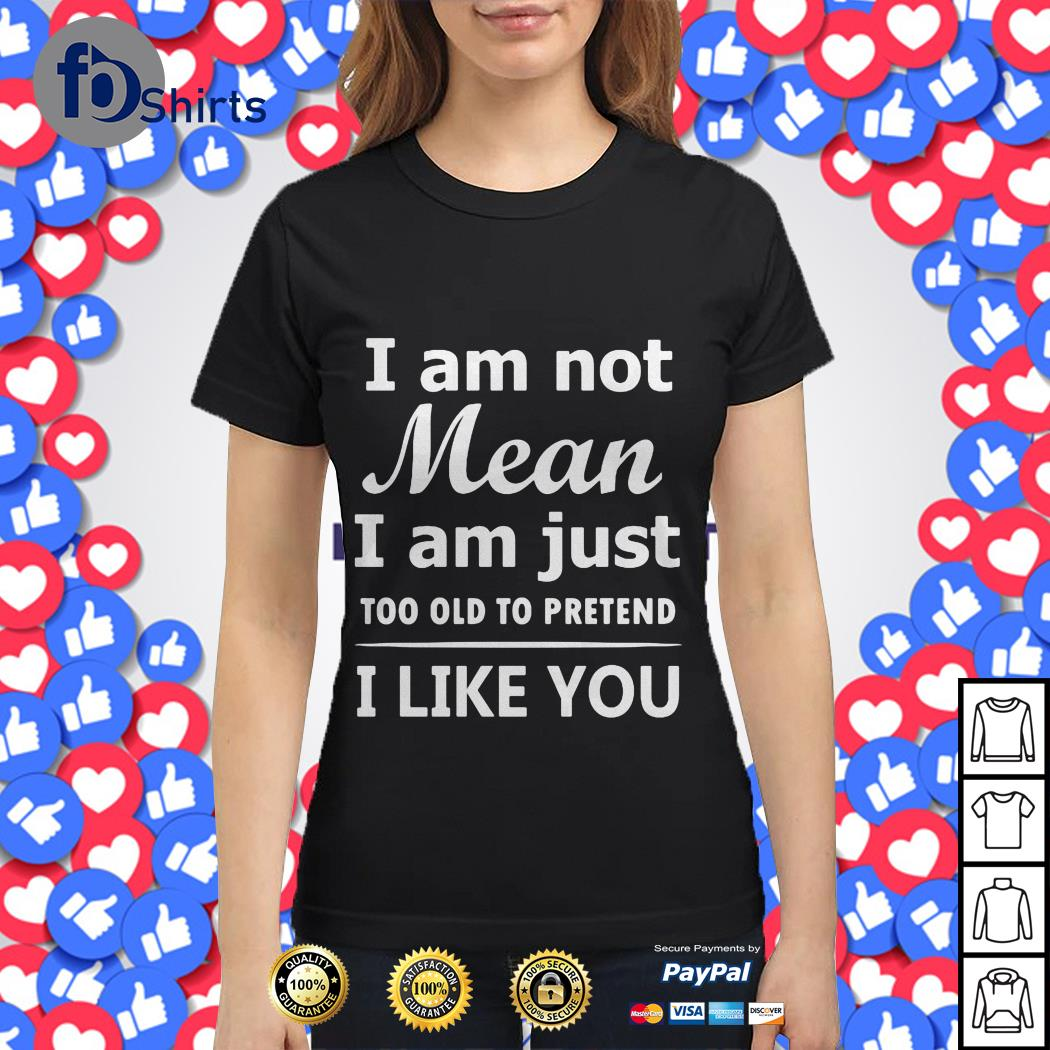 I am not mean I am just too old to pretend I like You shirt