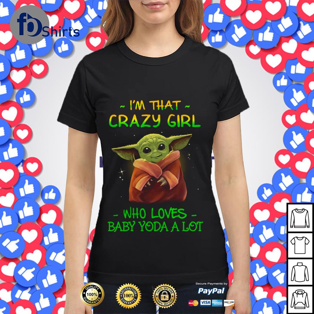 I'm that crazy Girl Who loves Baby Yoda a lot shirt
