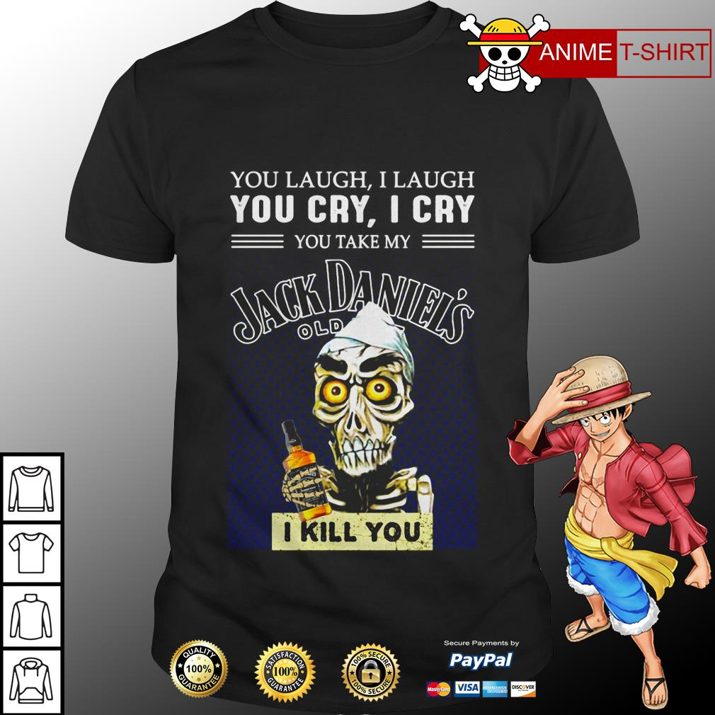 You laugh I laugh you cry I cry you take my Jack Daniels shirt