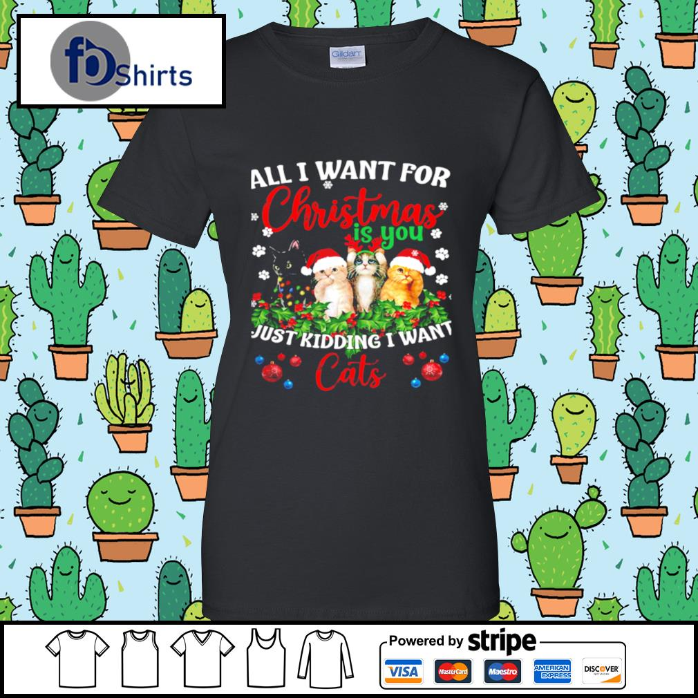 All I Want For Christmas Is You Just Kidding I Want Cats s ladies tee