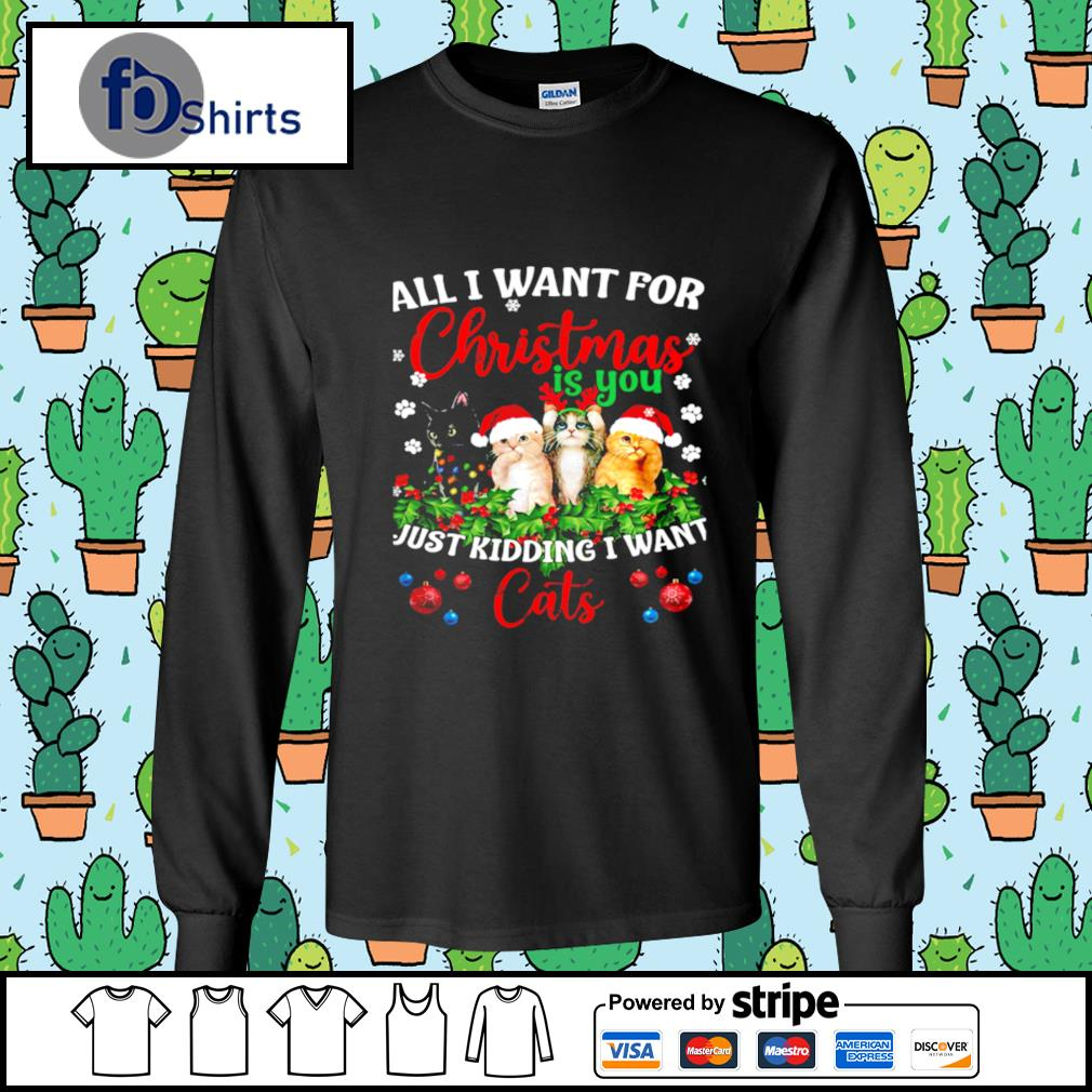 All I Want For Christmas Is You Just Kidding I Want Cats s longsleeve-tee