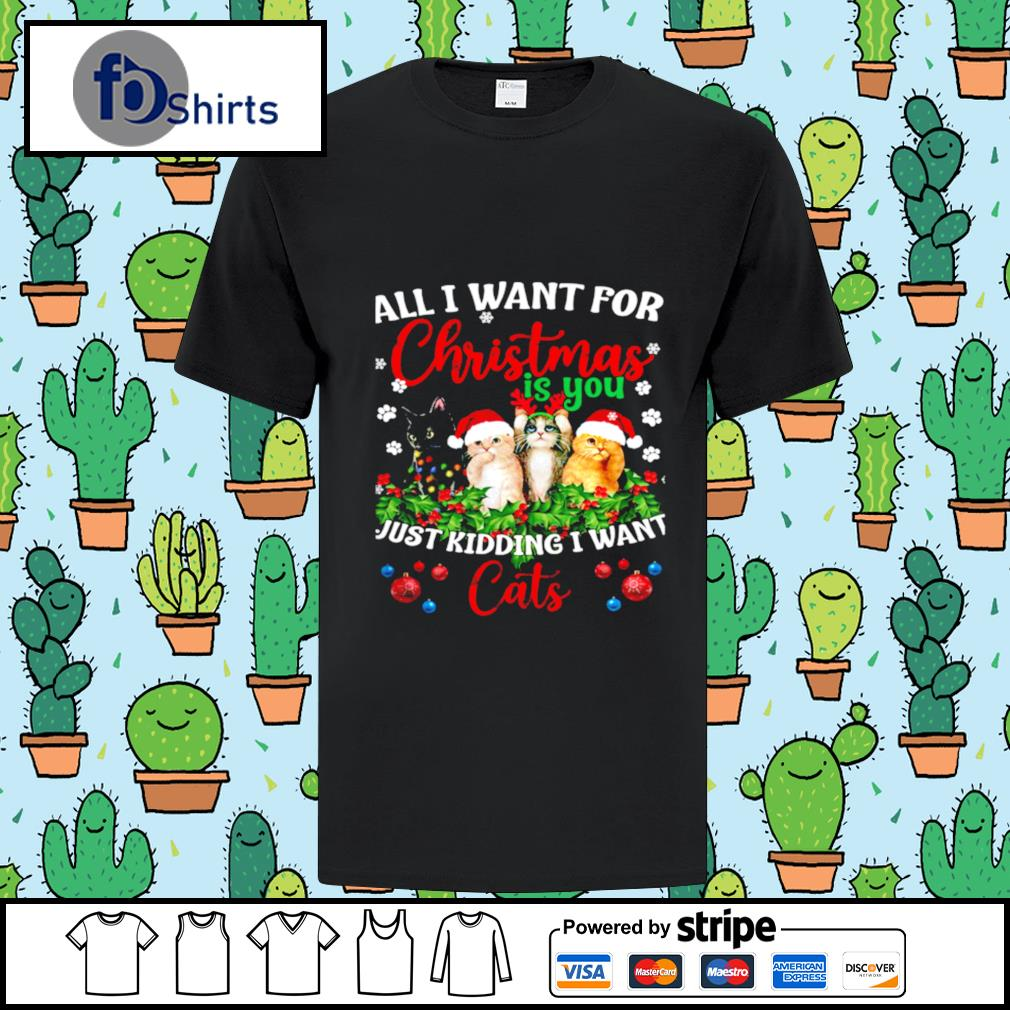 All I Want For Christmas Is You Just Kidding I Want Cats shirt