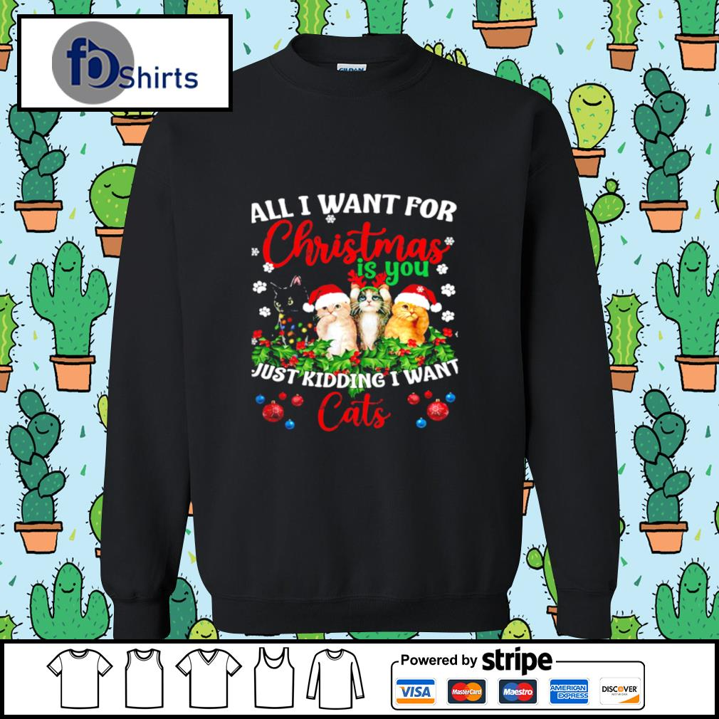 All I Want For Christmas Is You Just Kidding I Want Cats s sweater