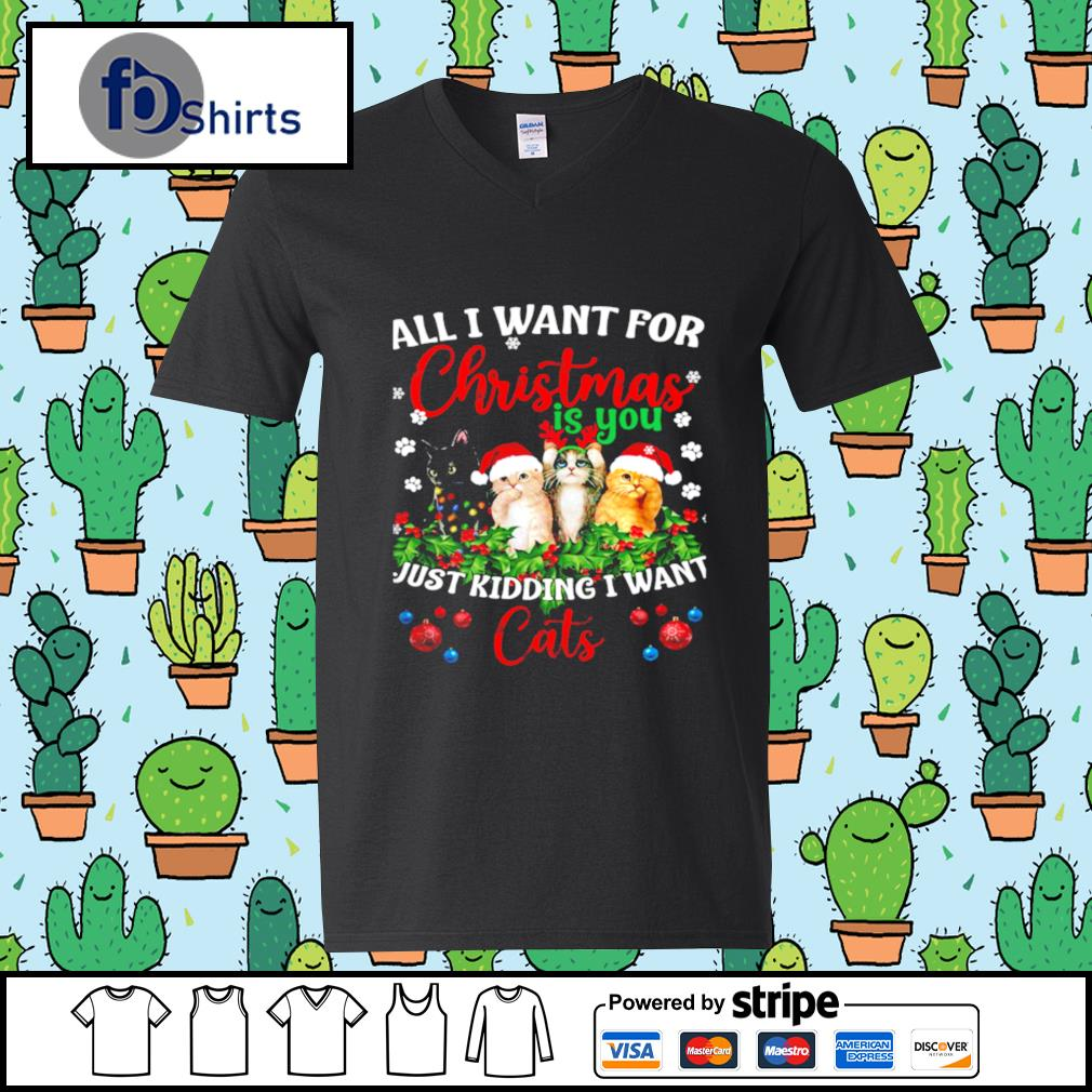 All I Want For Christmas Is You Just Kidding I Want Cats s v-neck-t-shirt